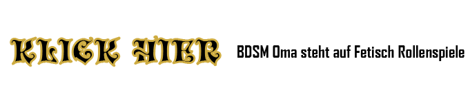 BDSM Oma aus Hannover steht auf Fetisch Rollenspiele